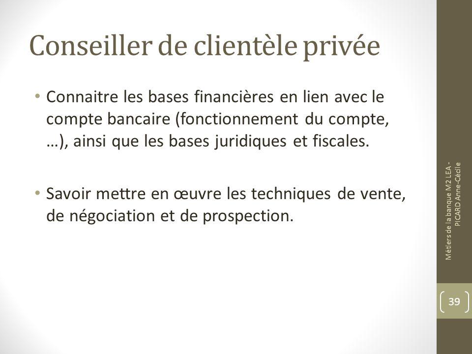 Conseiller de clientèle privée Connaitre les bases financières en lien avec le compte bancaire (fonctionnement du compte, …), ainsi que les bases juridiques et fiscales.