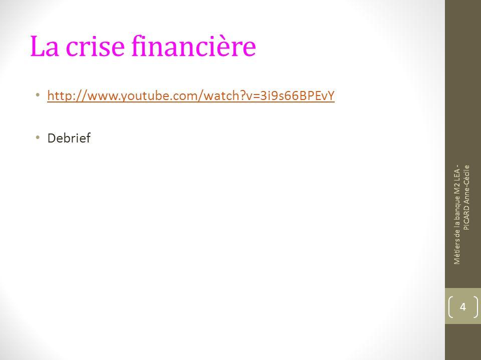 La crise financière http://www.youtube.com/watch?v=3i9s66BPEvY Debrief Métiers de la banque M2 LEA - PICARD Anne-Cécile 4