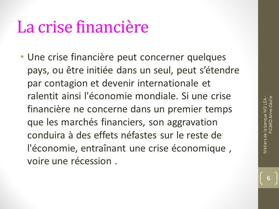 La crise financière Une crise financière peut concerner quelques pays, ou être initiée dans un seul, peut sétendre par contagion et devenir internationale et ralentit ainsi l économie mondiale.