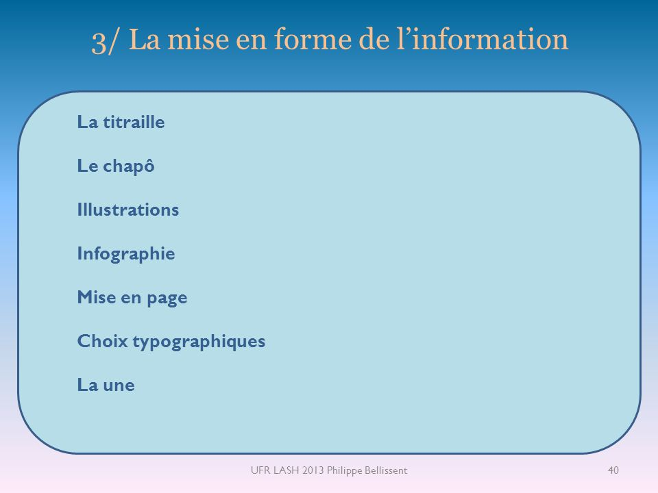 3/ La mise en forme de linformation La titraille Le chapô Illustrations Infographie Mise en page Choix typographiques La une 40UFR LASH 2013 Philippe