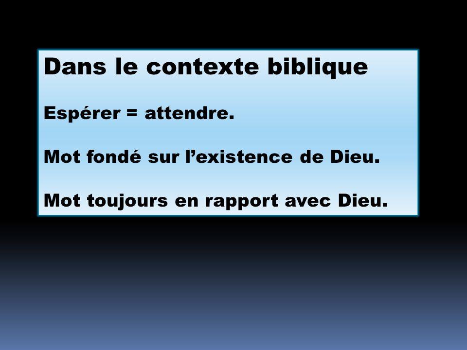 Dans le contexte biblique Espérer = attendre. Mot fondé sur lexistence de Dieu. Mot toujours en rapport avec Dieu.