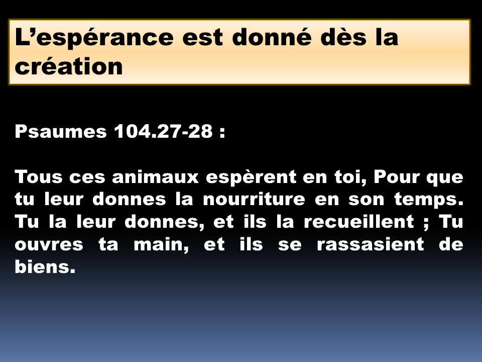 Lespérance est donné dès la création Psaumes 104.27-28 : Tous ces animaux espèrent en toi, Pour que tu leur donnes la nourriture en son temps. Tu la l