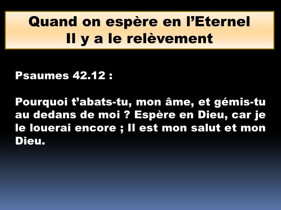 Psaumes 42.12 : Pourquoi tabats-tu, mon âme, et gémis-tu au dedans de moi ? Espère en Dieu, car je le louerai encore ; Il est mon salut et mon Dieu. Q