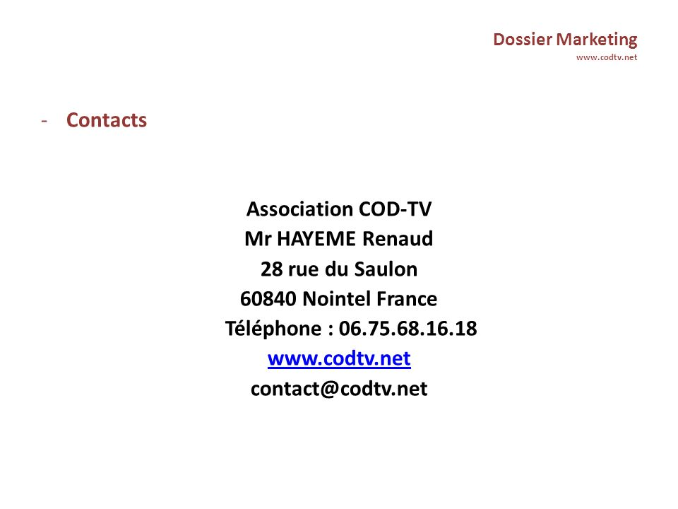 Dossier Marketing www.codtv.net -Contacts Association COD-TV Mr HAYEME Renaud 28 rue du Saulon 60840 Nointel France Téléphone : 06.75.68.16.18 www.codtv.net contact@codtv.net