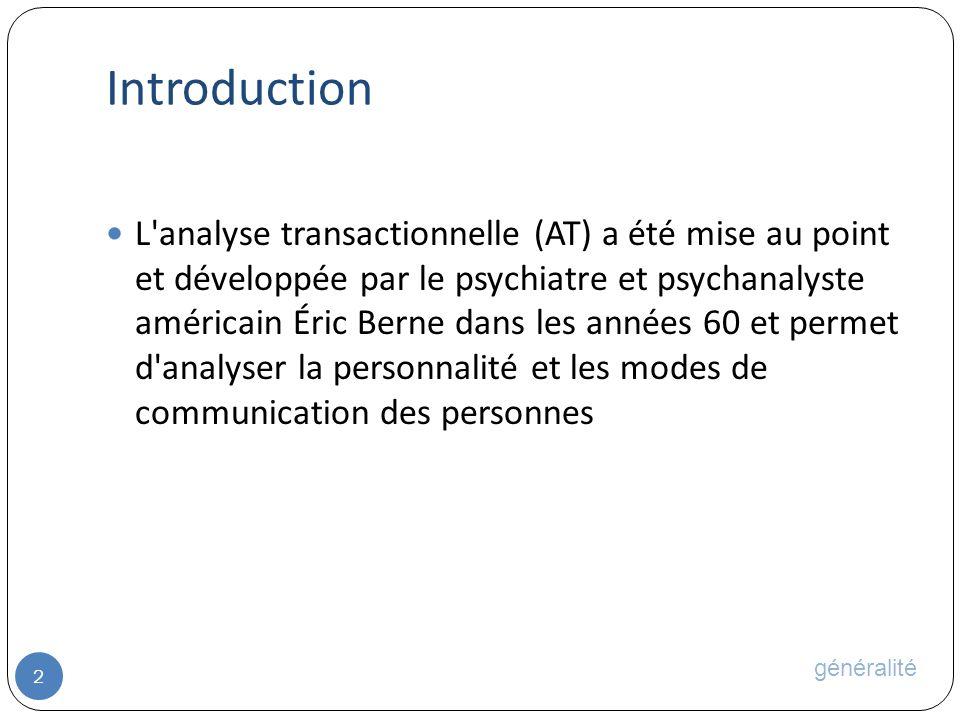 Introduction 2 L analyse transactionnelle (AT) a été mise au point et développée par le psychiatre et psychanalyste américain Éric Berne dans les années 60 et permet d analyser la personnalité et les modes de communication des personnes généralité