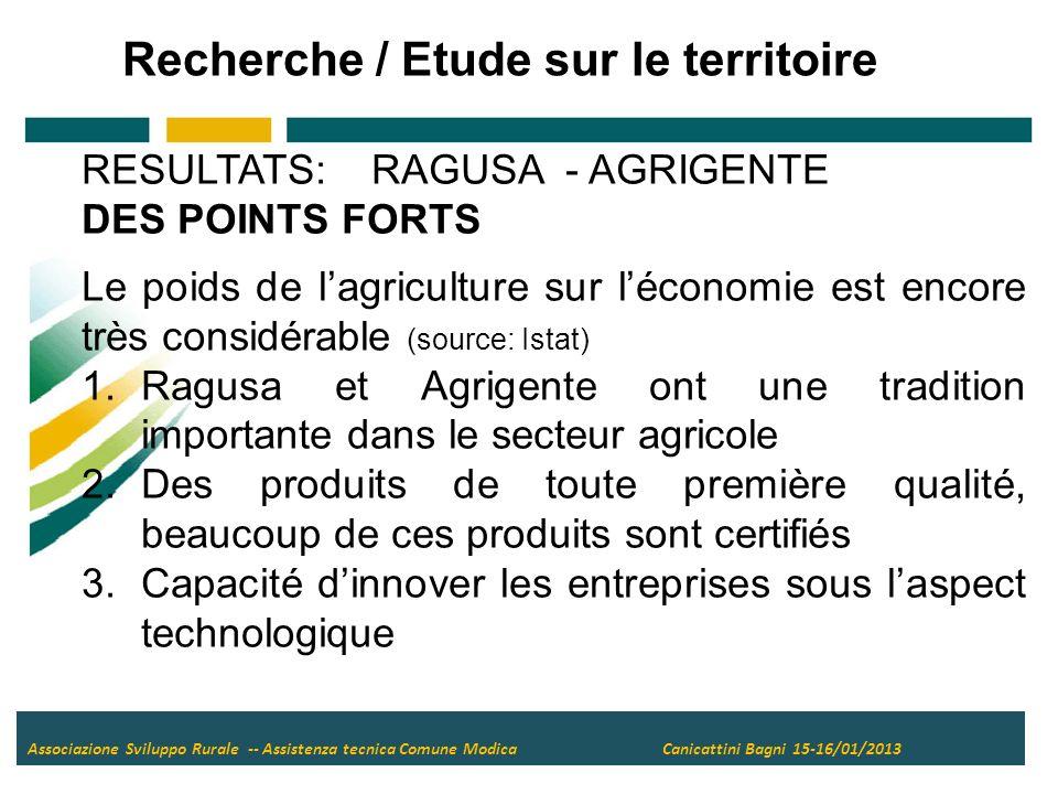 Associazione Sviluppo Rurale -- Assistenza tecnica Comune Modica Canicattini Bagni 15-16/01/2013 RESULTATS: RAGUSA - AGRIGENTE DES POINTS FORTS Le poids de lagriculture sur léconomie est encore très considérable (source: Istat) 1.Ragusa et Agrigente ont une tradition importante dans le secteur agricole 2.Des produits de toute première qualité, beaucoup de ces produits sont certifiés 3.Capacité dinnover les entreprises sous laspect technologique