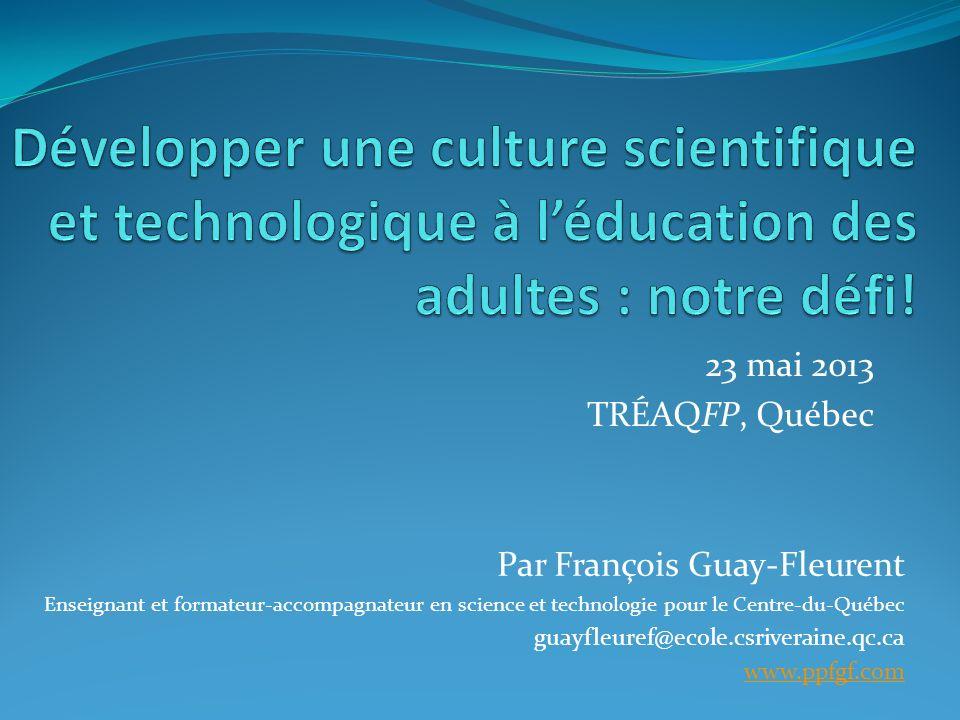 23 mai 2013 TRÉAQFP, Québec Par François Guay-Fleurent Enseignant et formateur-accompagnateur en science et technologie pour le Centre-du-Québec guayfleuref@ecole.csriveraine.qc.ca www.ppfgf.com