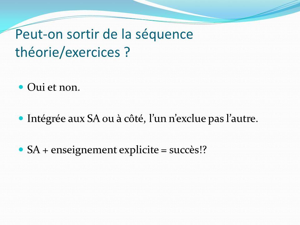 Peut-on sortir de la séquence théorie/exercices ? Oui et non. Intégrée aux SA ou à côté, lun nexclue pas lautre. SA + enseignement explicite = succès!