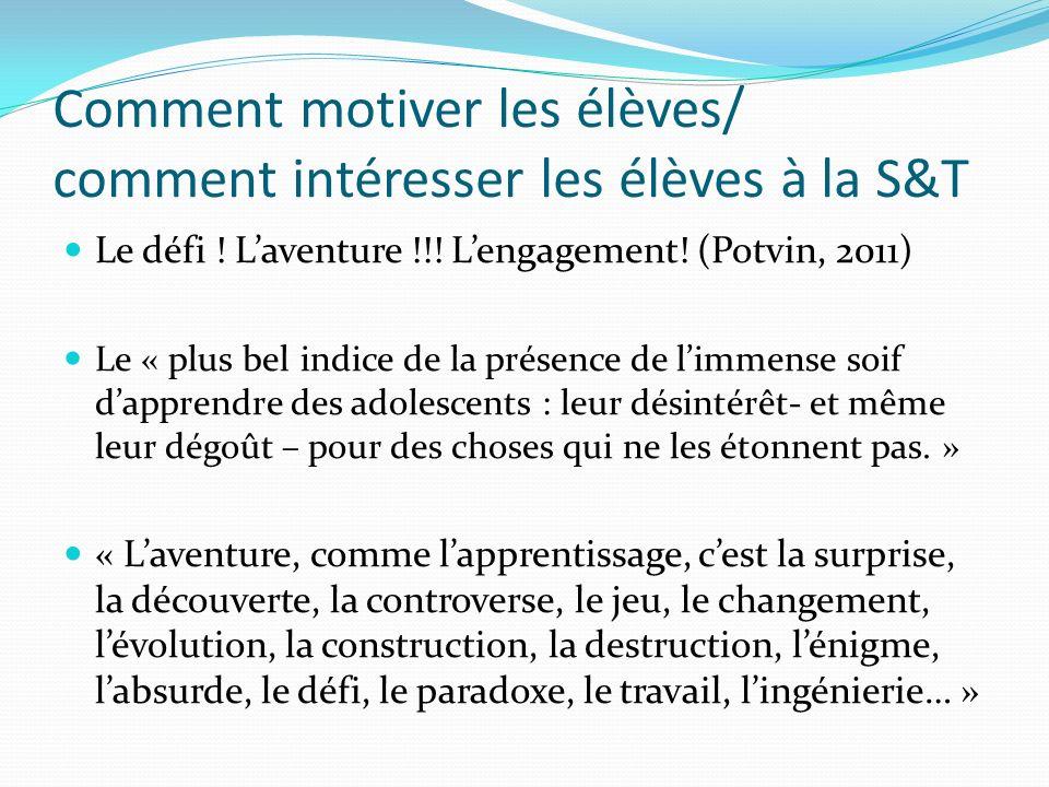 Comment motiver les élèves/ comment intéresser les élèves à la S&T Le défi ! Laventure !!! Lengagement! (Potvin, 2011) Le « plus bel indice de la prés