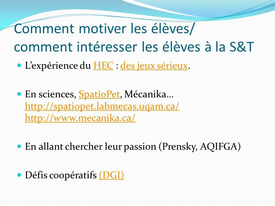 Comment motiver les élèves/ comment intéresser les élèves à la S&T Lexpérience du HEC : des jeux sérieux.HECdes jeux sérieux En sciences, SpatioPet, Mécanika… http://spatiopet.labmecas.uqam.ca/ http://www.mecanika.ca/SpatioPet http://spatiopet.labmecas.uqam.ca/ http://www.mecanika.ca/ En allant chercher leur passion (Prensky, AQIFGA) Défis coopératifs (DGI)(DGI)