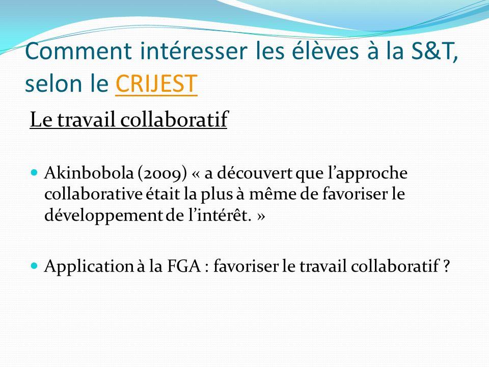 Comment intéresser les élèves à la S&T, selon le CRIJESTCRIJEST Le travail collaboratif Akinbobola (2009) « a découvert que lapproche collaborative était la plus à même de favoriser le développement de lintérêt.