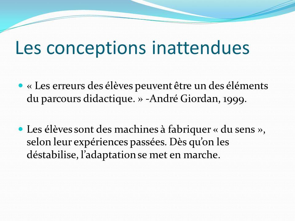 Les conceptions inattendues « Les erreurs des élèves peuvent être un des éléments du parcours didactique. » -André Giordan, 1999. Les élèves sont des