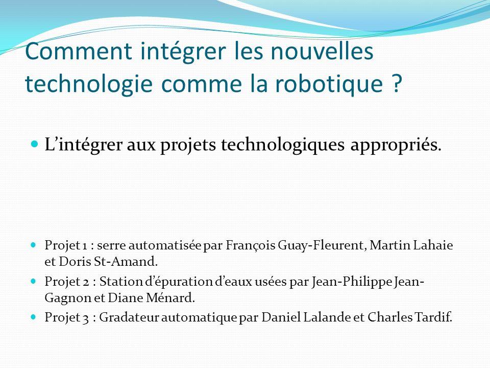 Comment intégrer les nouvelles technologie comme la robotique ? Lintégrer aux projets technologiques appropriés. Projet 1 : serre automatisée par Fran