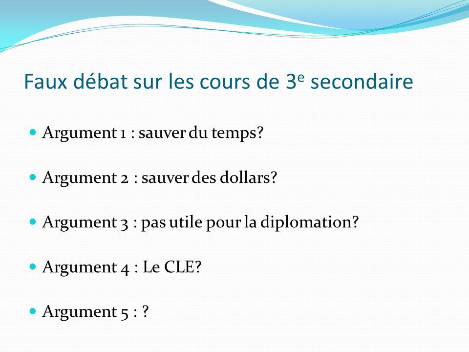 Faux débat sur les cours de 3 e secondaire Argument 1 : sauver du temps? Argument 2 : sauver des dollars? Argument 3 : pas utile pour la diplomation?
