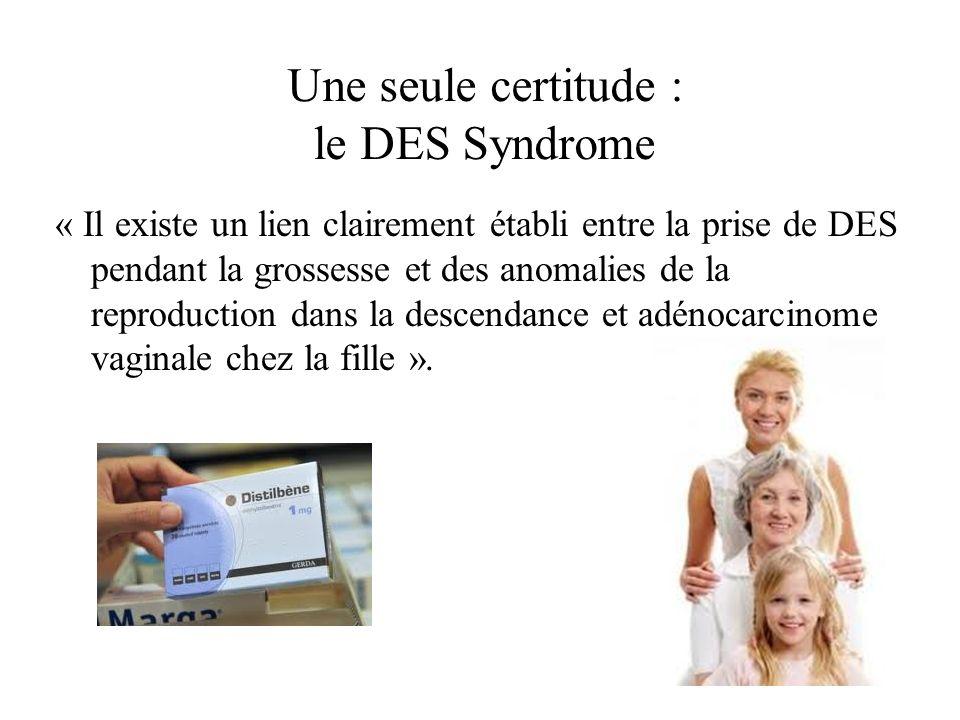 Une seule certitude : le DES Syndrome « Il existe un lien clairement établi entre la prise de DES pendant la grossesse et des anomalies de la reproduc