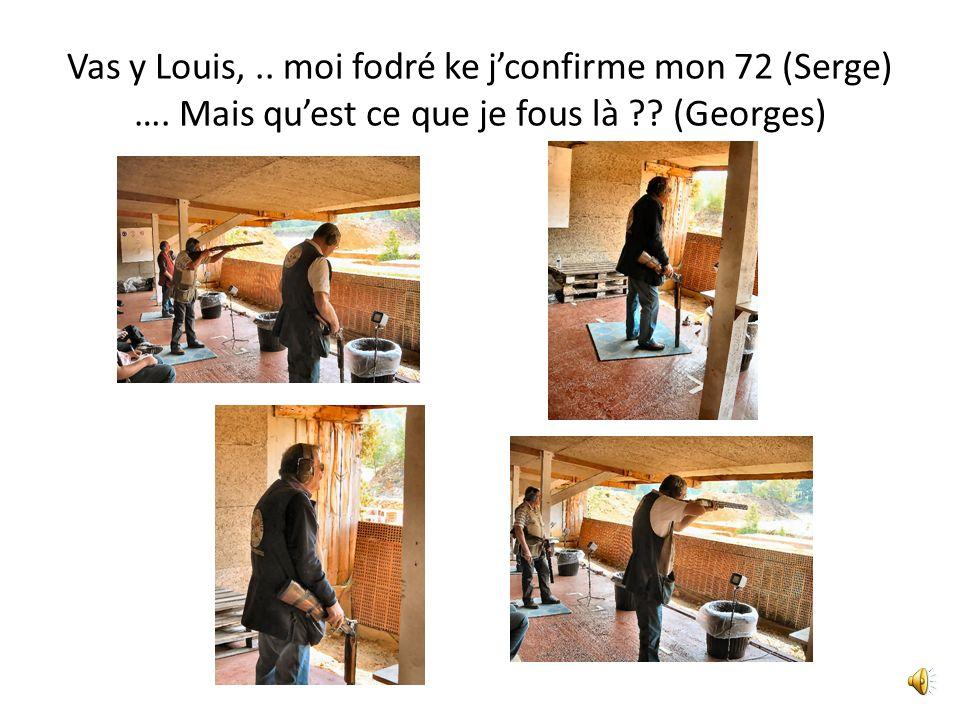 Vas y Louis,.. moi fodré ke jconfirme mon 72 (Serge) …. Mais quest ce que je fous là ?? (Georges)