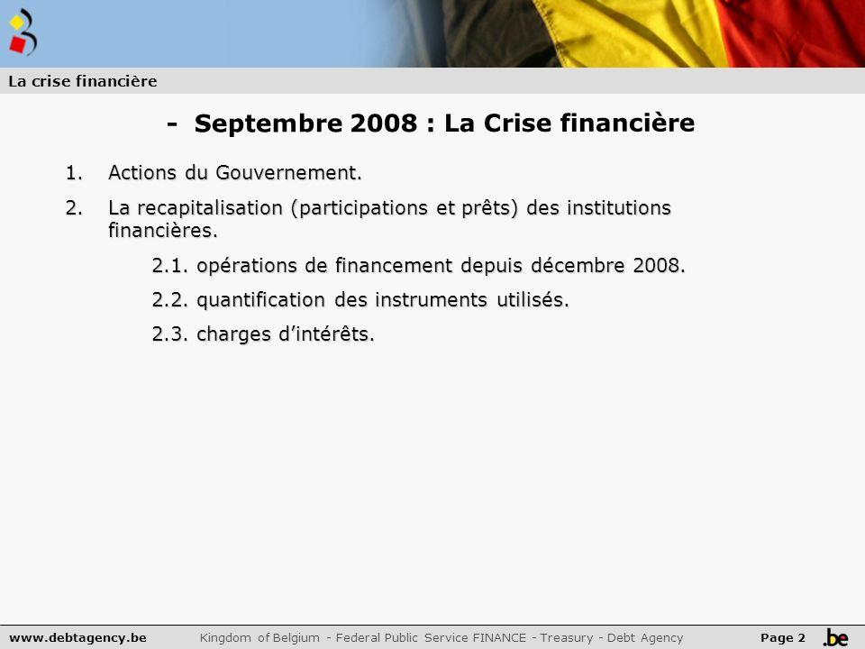 www.debtagency.be Kingdom of Belgium - Federal Public Service FINANCE - Treasury - Debt Agency Page 2 La crise financière 1.Actions du Gouvernement.