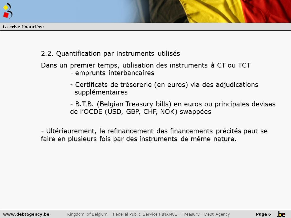 www.debtagency.be Kingdom of Belgium - Federal Public Service FINANCE - Treasury - Debt Agency Page 6 La crise financière 2.2. Quantification par inst