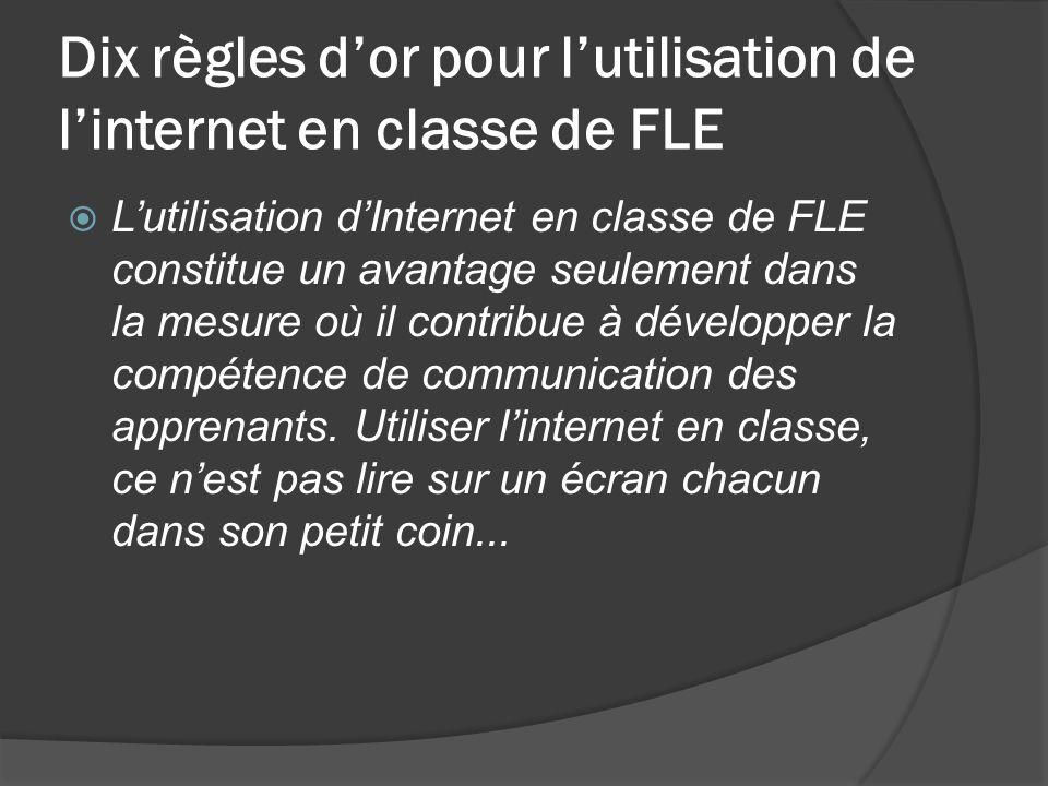 Dix règles dor pour lutilisation de linternet en classe de FLE Lutilisation dInternet en classe de FLE constitue un avantage seulement dans la mesure où il contribue à développer la compétence de communication des apprenants.