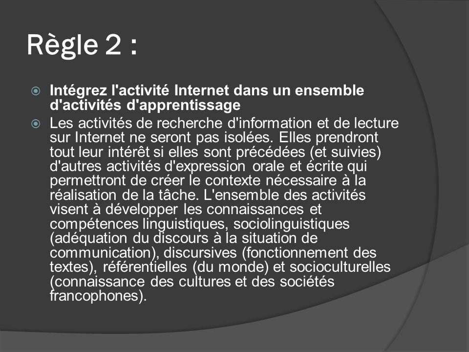 Règle 2 : Intégrez l activité Internet dans un ensemble d activités d apprentissage Les activités de recherche d information et de lecture sur Internet ne seront pas isolées.