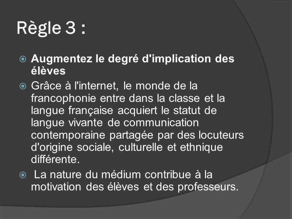 Règle 3 : Augmentez le degré d implication des élèves Grâce à l internet, le monde de la francophonie entre dans la classe et la langue française acquiert le statut de langue vivante de communication contemporaine partagée par des locuteurs d origine sociale, culturelle et ethnique différente.