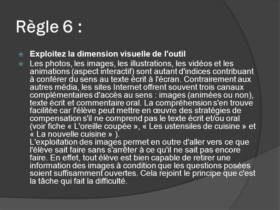 Règle 6 : Exploitez la dimension visuelle de l outil Les photos, les images, les illustrations, les vidéos et les animations (aspect interactif) sont autant d indices contribuant à conférer du sens au texte écrit à l écran.