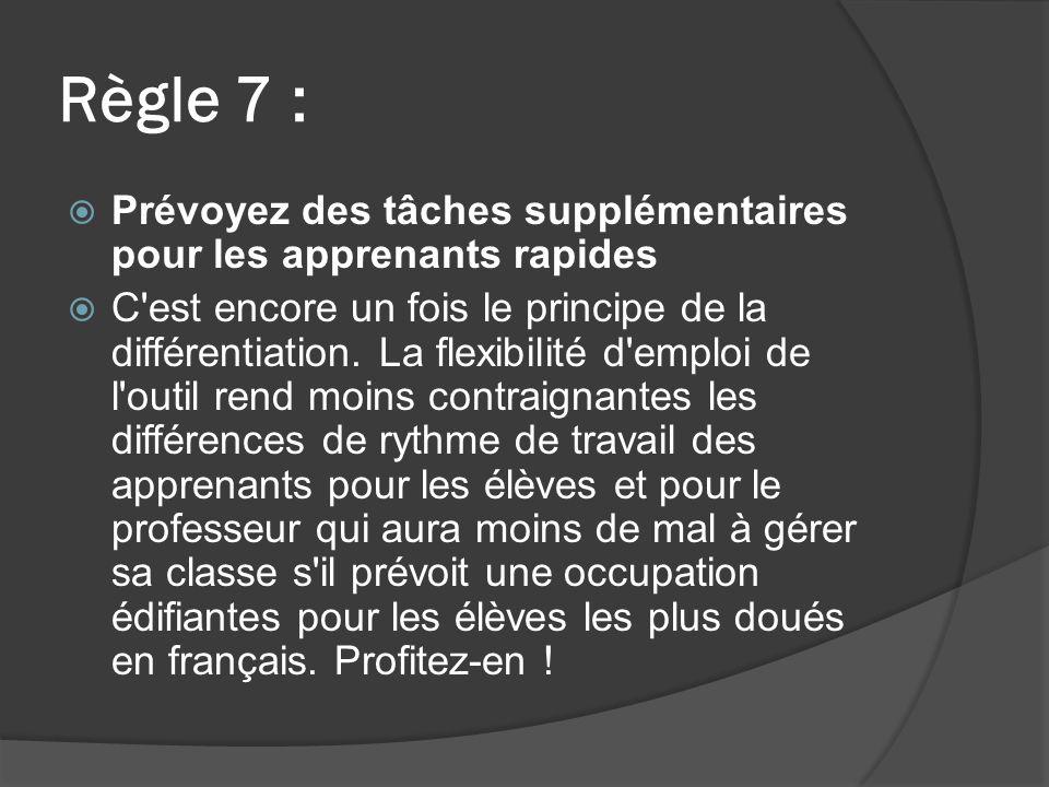Règle 7 : Prévoyez des tâches supplémentaires pour les apprenants rapides C est encore un fois le principe de la différentiation.