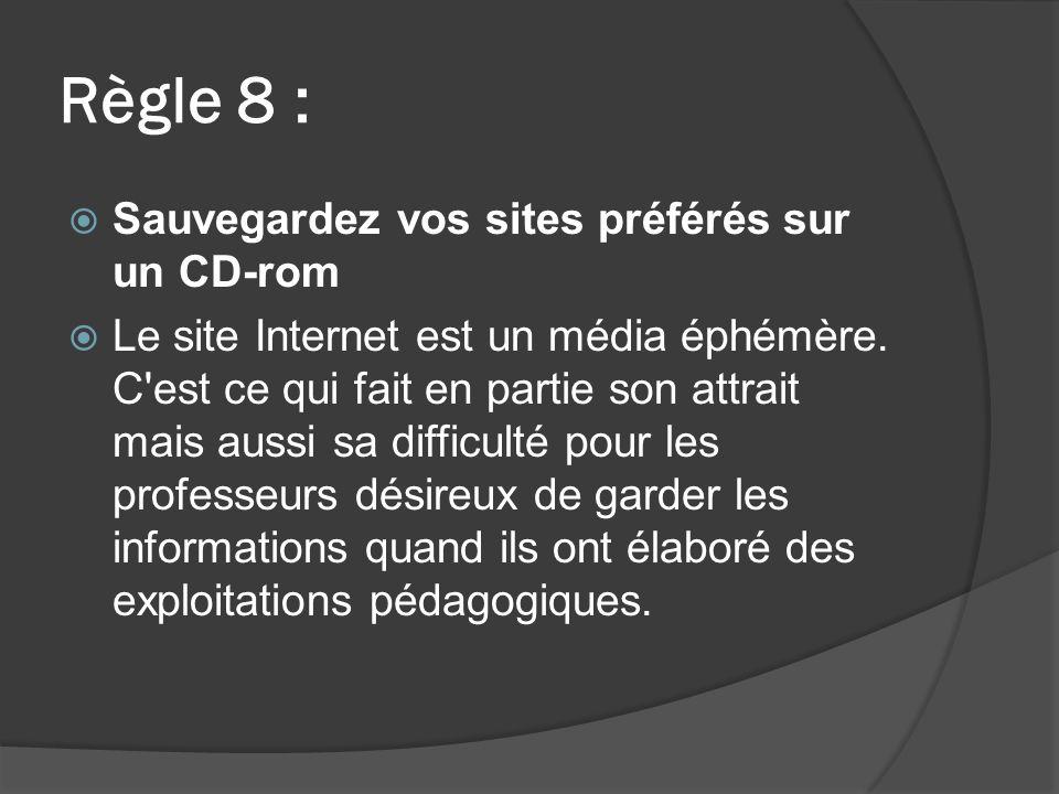 Règle 8 : Sauvegardez vos sites préférés sur un CD-rom Le site Internet est un média éphémère.