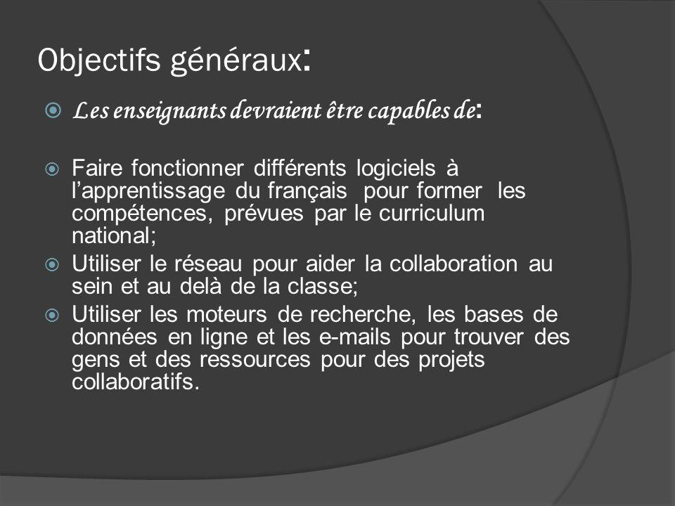Objectifs généraux : Les enseignants devraient être capables de : Faire fonctionner différents logiciels à lapprentissage du français pour former les compétences, prévues par le curriculum national; Utiliser le réseau pour aider la collaboration au sein et au delà de la classe; Utiliser les moteurs de recherche, les bases de données en ligne et les e-mails pour trouver des gens et des ressources pour des projets collaboratifs.
