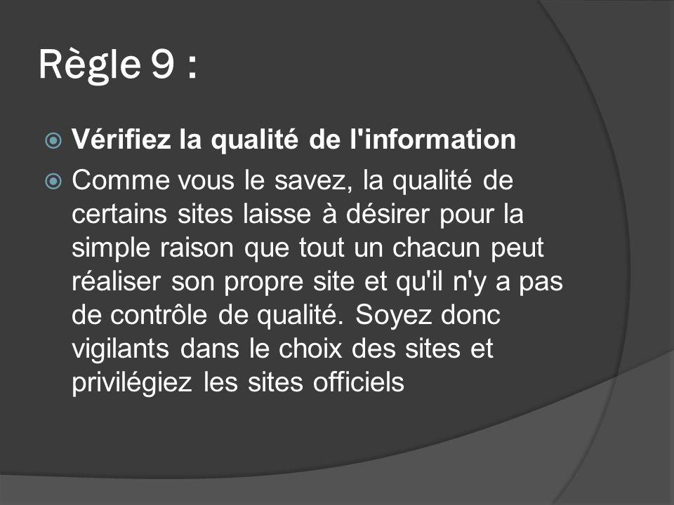 Règle 9 : Vérifiez la qualité de l information Comme vous le savez, la qualité de certains sites laisse à désirer pour la simple raison que tout un chacun peut réaliser son propre site et qu il n y a pas de contrôle de qualité.