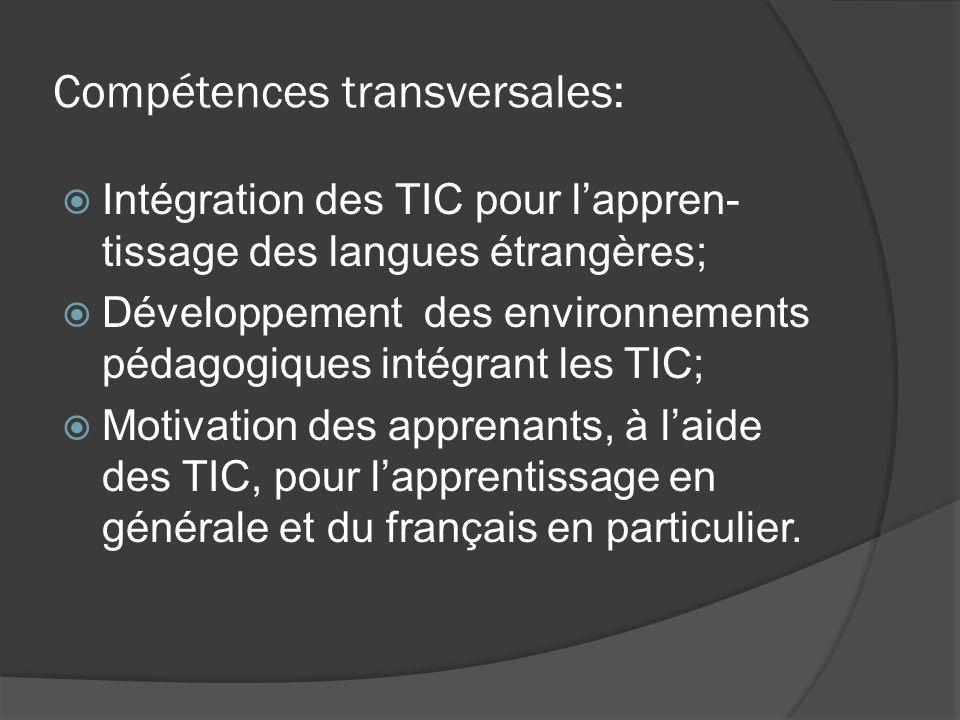 Compétences transversales: Intégration des TIC pour lappren- tissage des langues étrangères; Développement des environnements pédagogiques intégrant les TIC; Motivation des apprenants, à laide des TIC, pour lapprentissage en générale et du français en particulier.