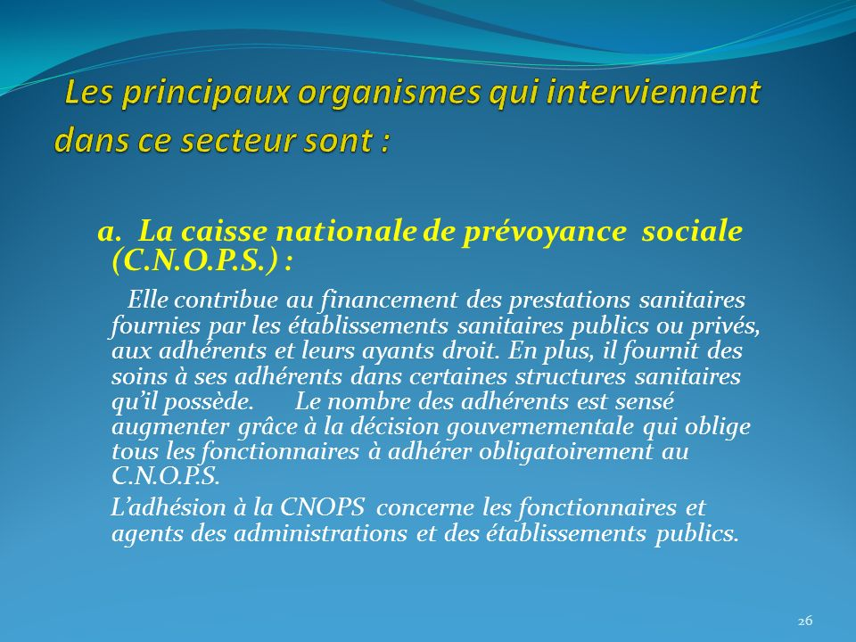 a. La caisse nationale de prévoyance sociale (C.N.O.P.S.) : Elle contribue au financement des prestations sanitaires fournies par les établissements s