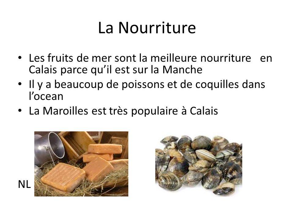 La Nourriture Les fruits de mer sont la meilleure nourriture en Calais parce quil est sur la Manche Il y a beaucoup de poissons et de coquilles dans locean La Maroilles est très populaire à Calais NL