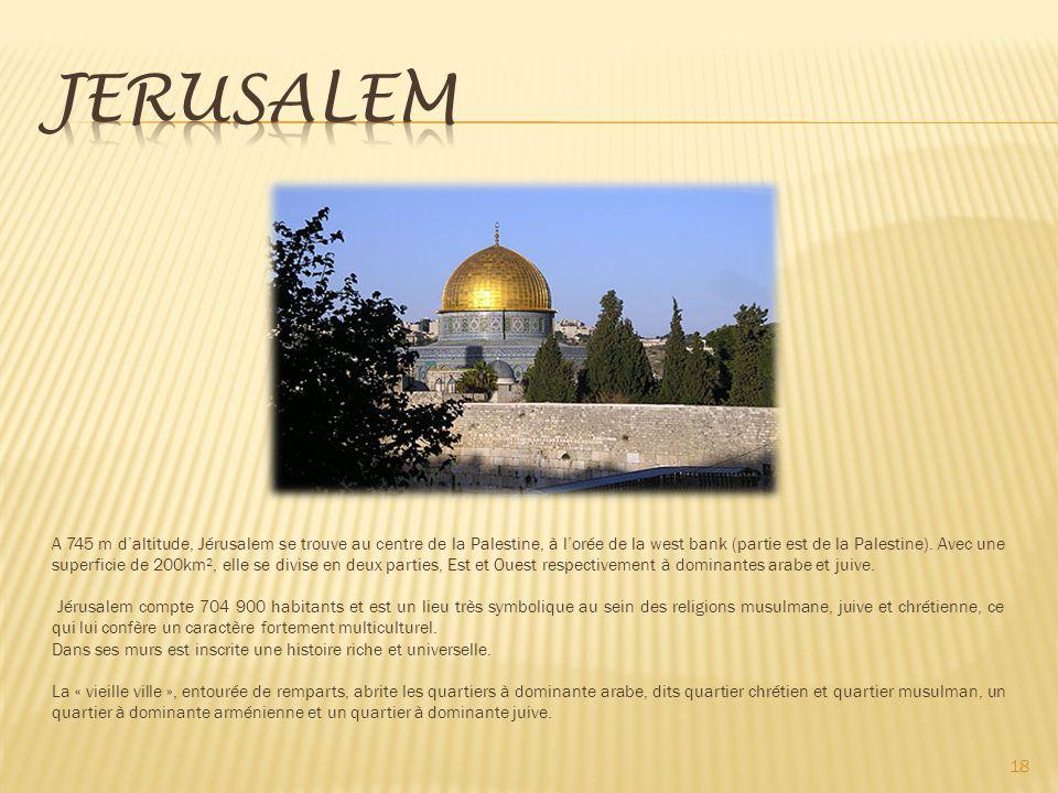 18 A 745 m daltitude, Jérusalem se trouve au centre de la Palestine, à lorée de la west bank (partie est de la Palestine).