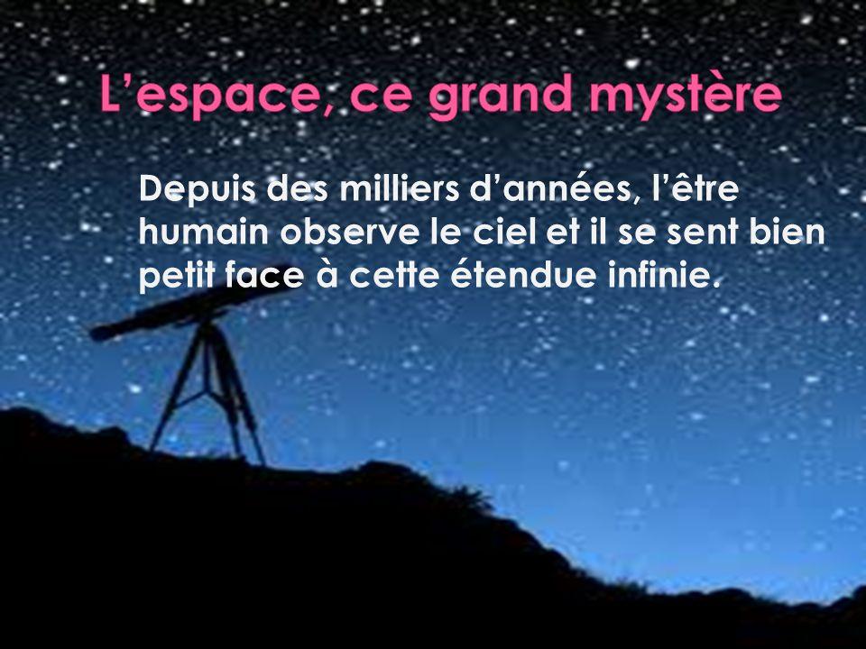 Depuis des milliers dannées, lêtre humain observe le ciel et il se sent bien petit face à cette étendue infinie.
