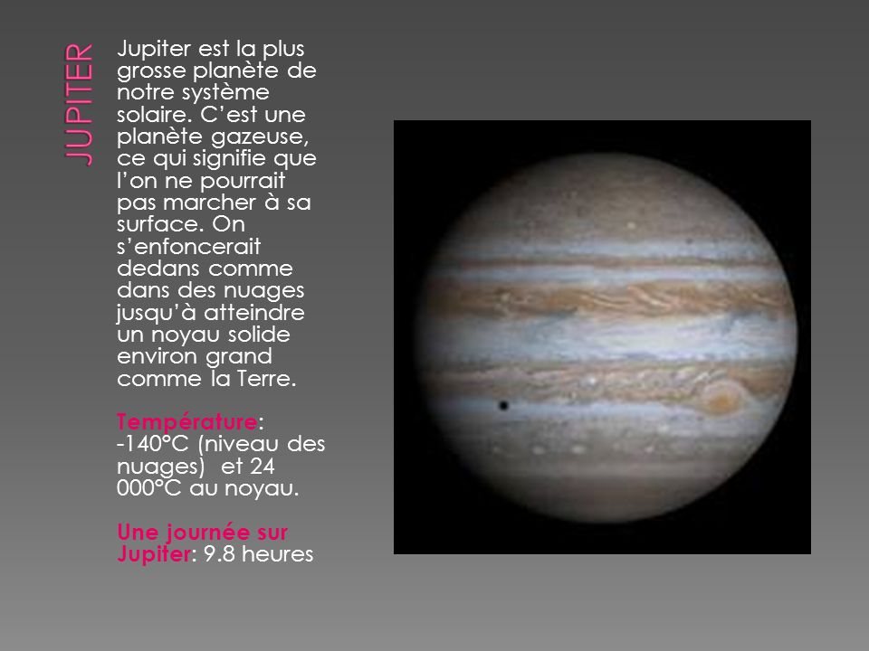 Jupiter est la plus grosse planète de notre système solaire. Cest une planète gazeuse, ce qui signifie que lon ne pourrait pas marcher à sa surface. O