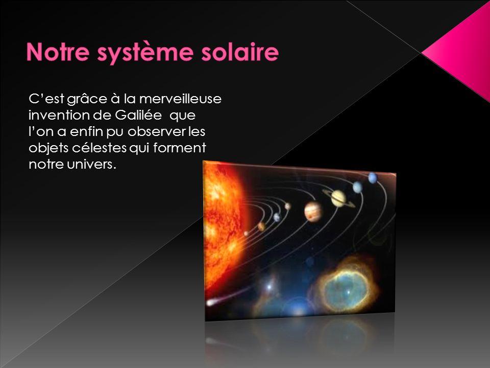 Cest grâce à la merveilleuse invention de Galilée que lon a enfin pu observer les objets célestes qui forment notre univers.