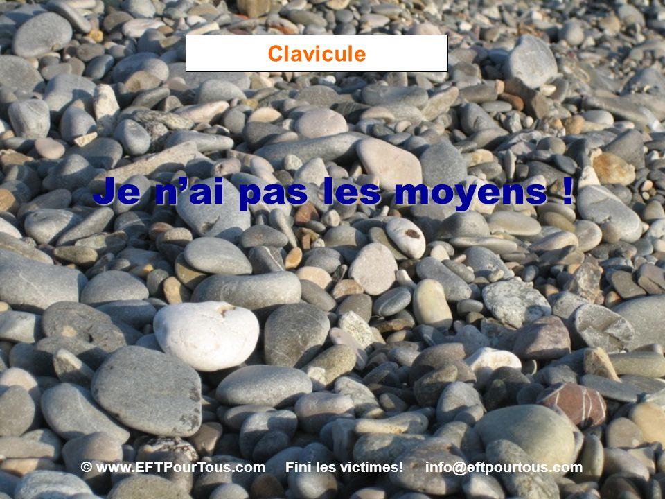 © www.EFTPourTous.com Fini les victimes! info@eftpourtous.com Clavicule Je nai pas les moyens !