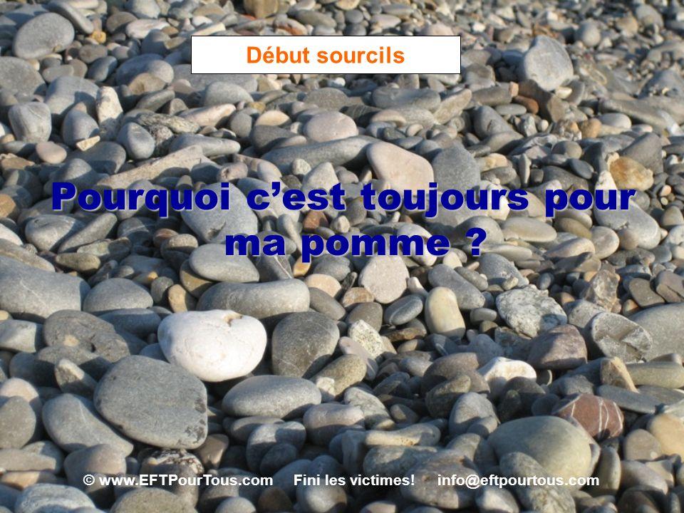 © www.EFTPourTous.com Fini les victimes! info@eftpourtous.com Début sourcils Pourquoi cest toujours pour ma pomme ?