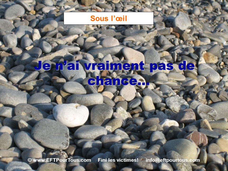 © www.EFTPourTous.com Fini les victimes! info@eftpourtous.com Sous lœil Je nai vraiment pas de chance…