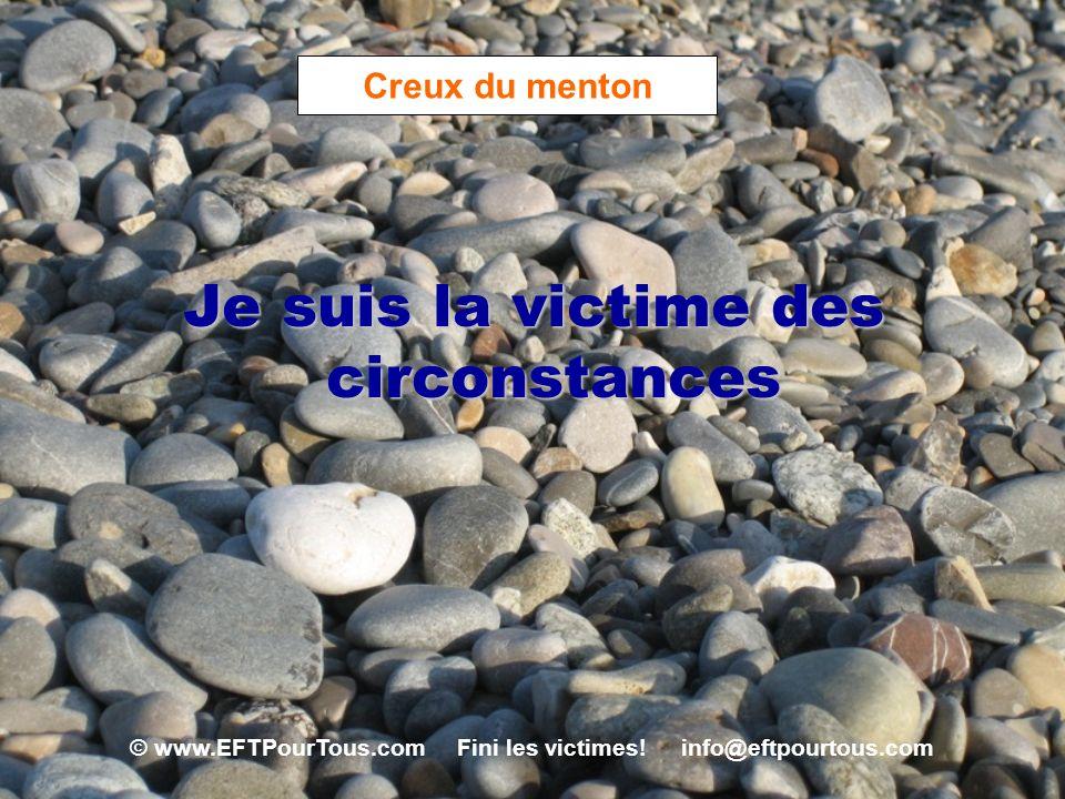 © www.EFTPourTous.com Fini les victimes! info@eftpourtous.com Creux du menton Je suis la victime des circonstances