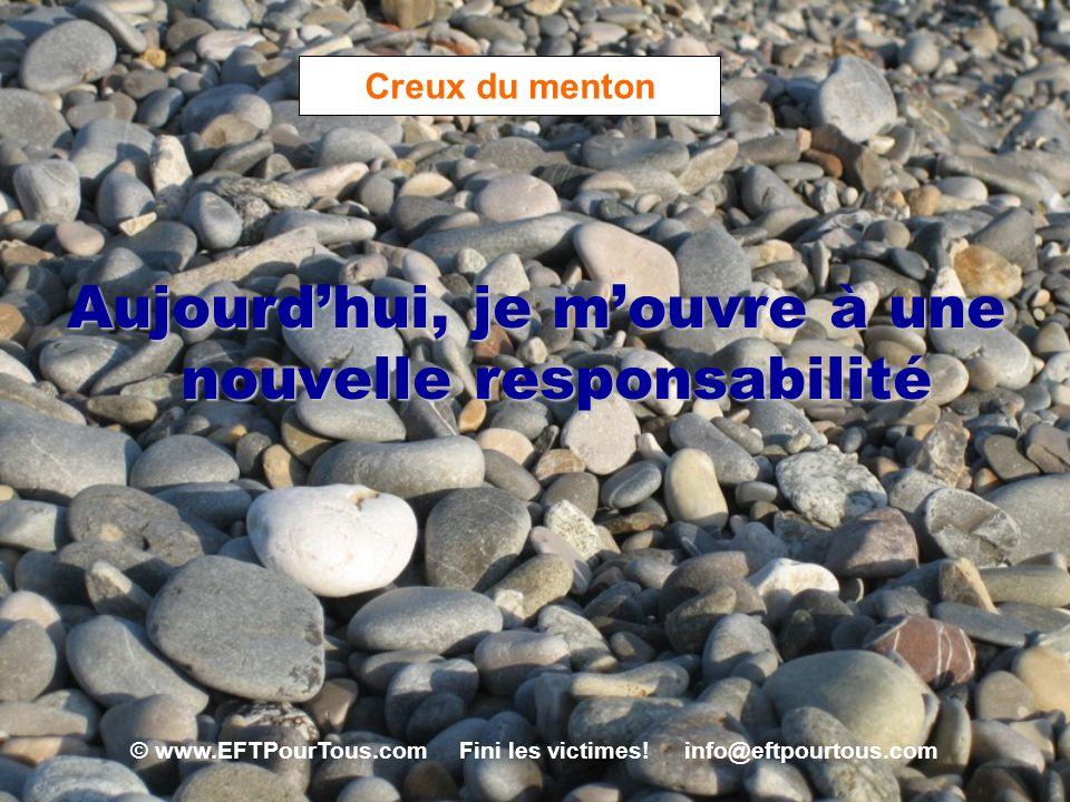 © www.EFTPourTous.com Fini les victimes! info@eftpourtous.com Creux du menton Aujourdhui, je mouvre à une nouvelle responsabilité
