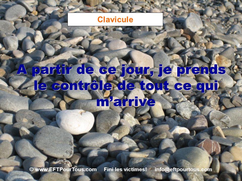 © www.EFTPourTous.com Fini les victimes! info@eftpourtous.com Clavicule A partir de ce jour, je prends le contrôle de tout ce qui marrive