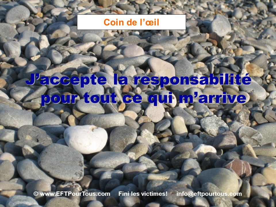 © www.EFTPourTous.com Fini les victimes! info@eftpourtous.com Coin de lœil Jaccepte la responsabilité pour tout ce qui marrive