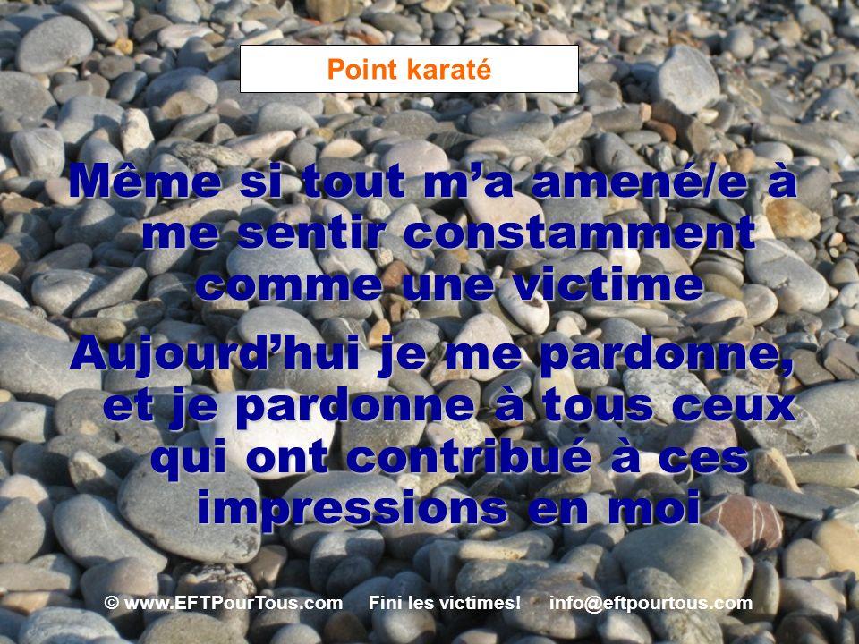 © www.EFTPourTous.com Fini les victimes! info@eftpourtous.com Point karaté Même si tout ma amené/e à me sentir constamment comme une victime Aujourdhu