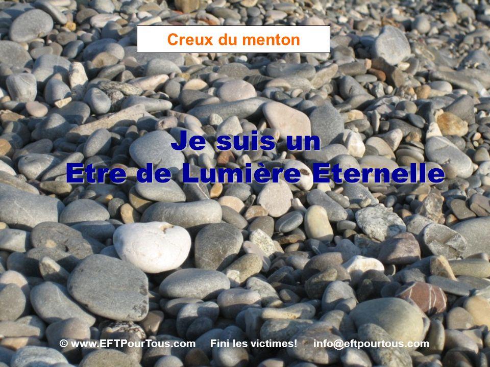 © www.EFTPourTous.com Fini les victimes! info@eftpourtous.com Creux du menton Je suis un Etre de Lumière Eternelle