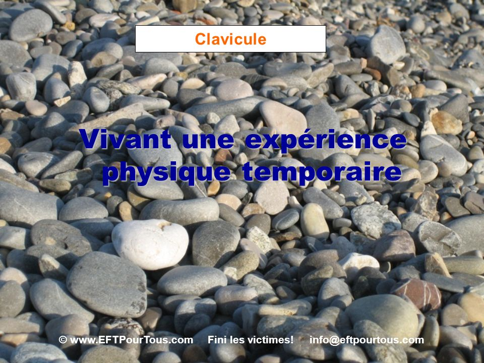 © www.EFTPourTous.com Fini les victimes! info@eftpourtous.com Clavicule Vivant une expérience physique temporaire