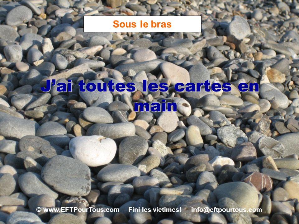 © www.EFTPourTous.com Fini les victimes! info@eftpourtous.com Sous le bras Jai toutes les cartes en main