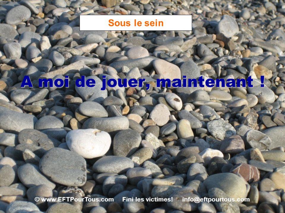 © www.EFTPourTous.com Fini les victimes! info@eftpourtous.com Sous le sein A moi de jouer, maintenant !