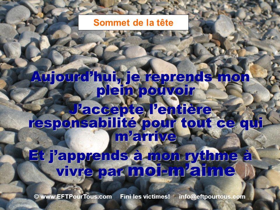 © www.EFTPourTous.com Fini les victimes! info@eftpourtous.com Sommet de la tête Aujourdhui, je reprends mon plein pouvoir Jaccepte lentière responsabi
